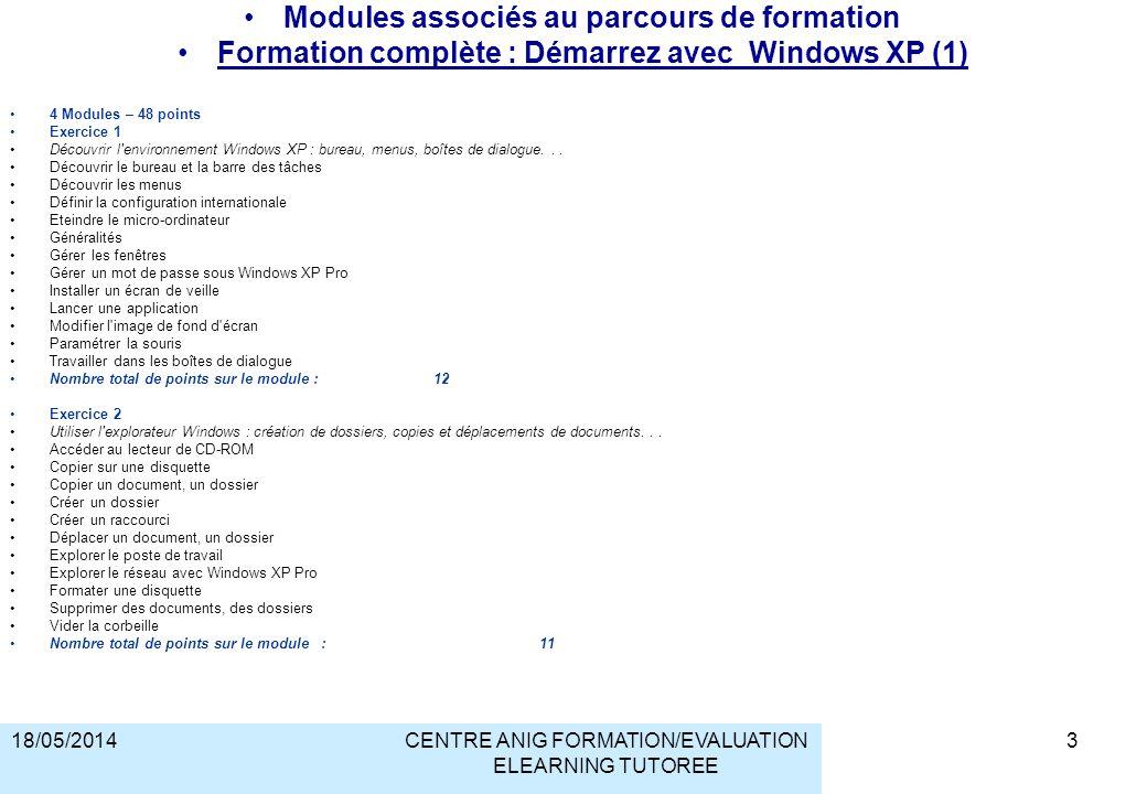 18/05/2014CENTRE ANIG FORMATION/EVALUATION ELEARNING TUTOREE Modules associés au parcours de formation Formation complète : Démarrez avec Windows XP (1) 4 Modules – 48 points Exercice 1 Découvrir l environnement Windows XP : bureau, menus, boîtes de dialogue...