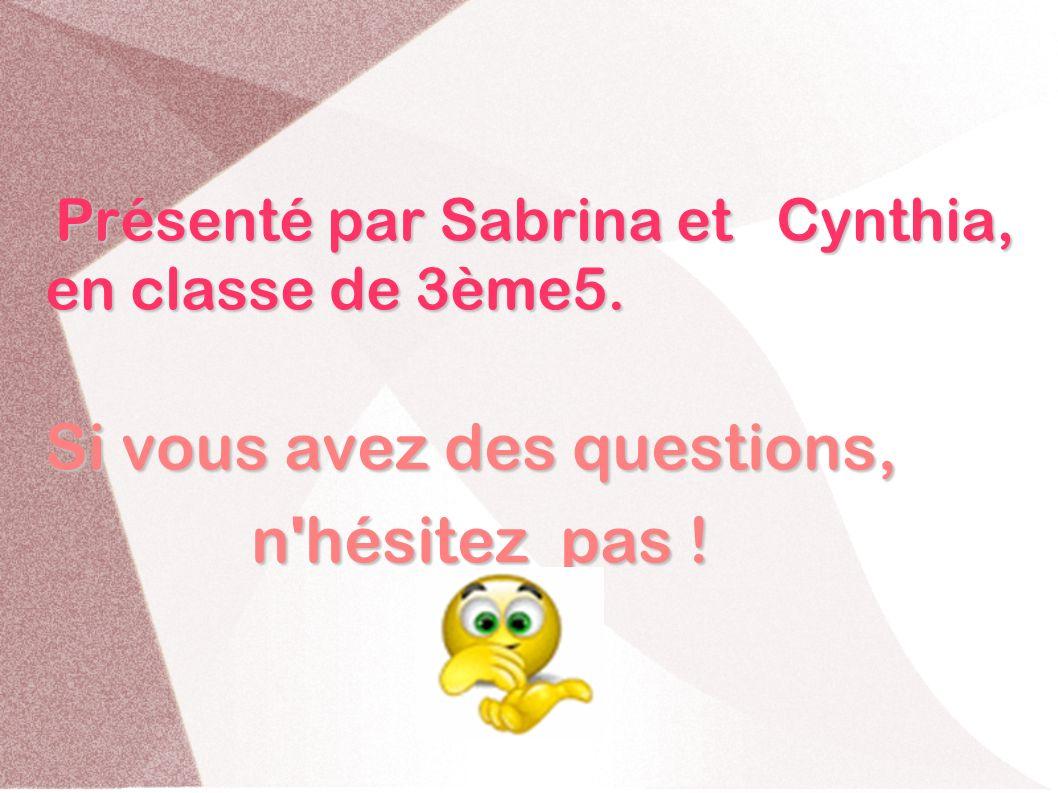 Présenté par Sabrina et Cynthia, en classe de 3ème5. Présenté par Sabrina et Cynthia, en classe de 3ème5. Si vous avez des questions, n'hésitez pas !