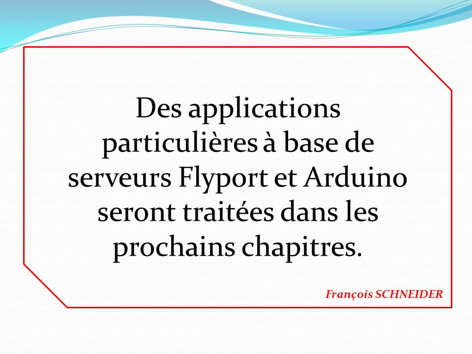 Des applications particulières à base de serveurs Flyport et Arduino seront traitées dans les prochains chapitres.