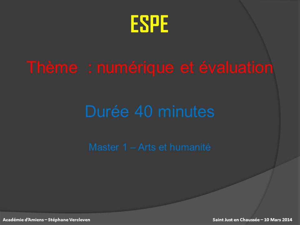 Saint Just en Chaussée – 10 Mars 2014Académie dAmiens – Stéphane Vercleven Thème : numérique et évaluation ESPE Durée 40 minutes Master 1 – Arts et hu