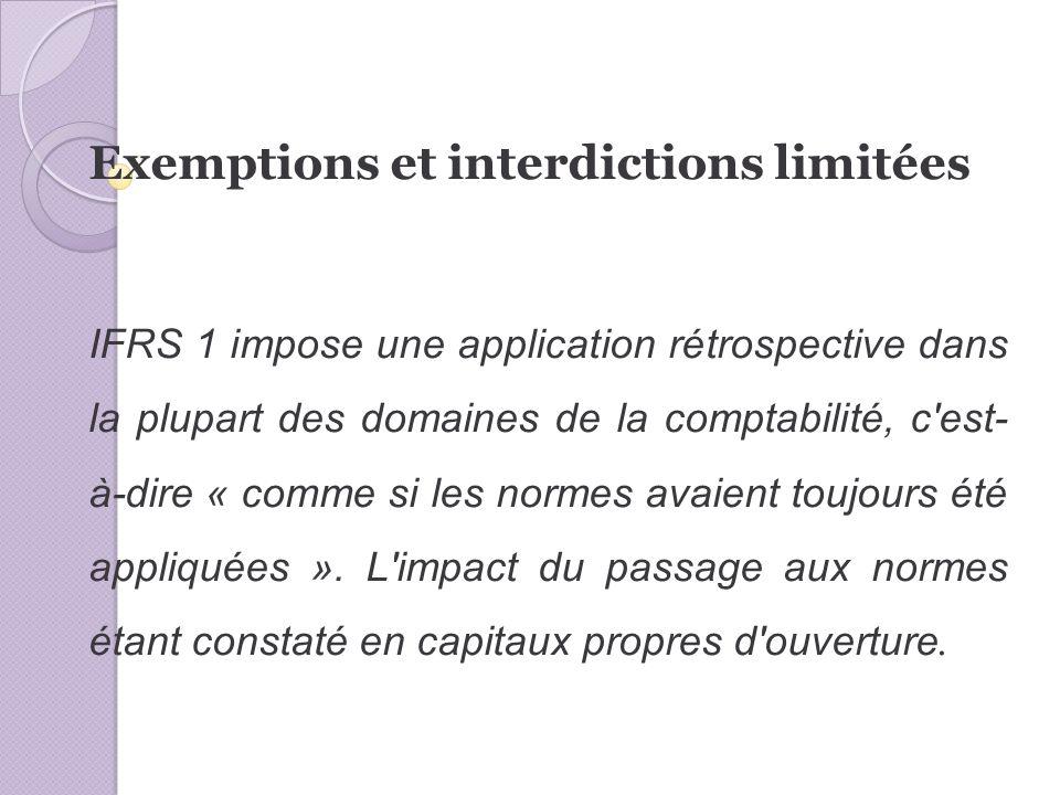 Exemptions et interdictions limitées IFRS 1 impose une application rétrospective dans la plupart des domaines de la comptabilité, c est- à-dire « comme si les normes avaient toujours été appliquées ».
