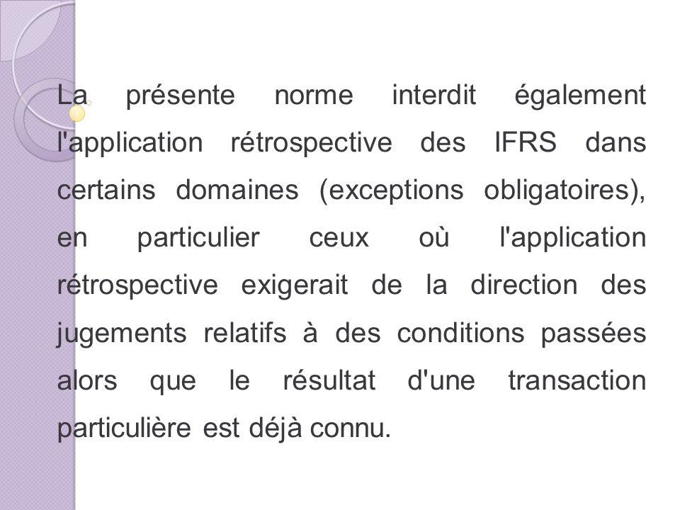 La présente norme interdit également l application rétrospective des IFRS dans certains domaines (exceptions obligatoires), en particulier ceux où l application rétrospective exigerait de la direction des jugements relatifs à des conditions passées alors que le résultat d une transaction particulière est déjà connu.