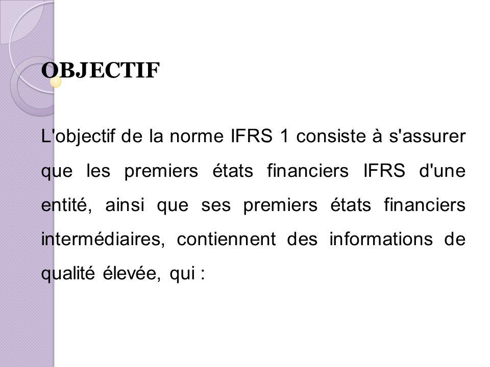 OBJECTIF L objectif de la norme IFRS 1 consiste à s assurer que les premiers états financiers IFRS d une entité, ainsi que ses premiers états financiers intermédiaires, contiennent des informations de qualité élevée, qui :