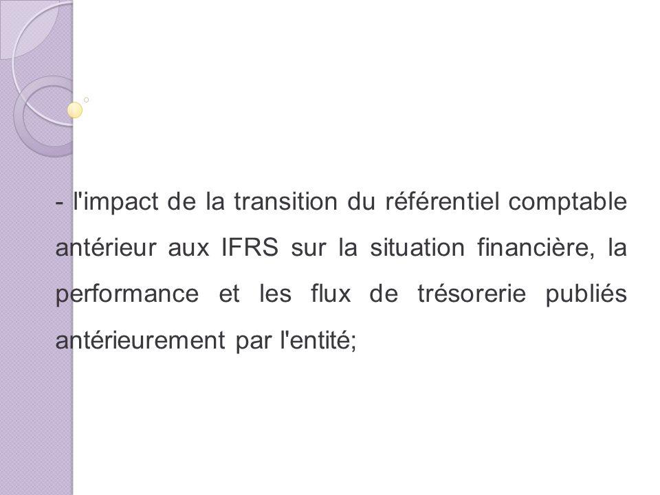 - l impact de la transition du référentiel comptable antérieur aux IFRS sur la situation financière, la performance et les flux de trésorerie publiés antérieurement par l entité;