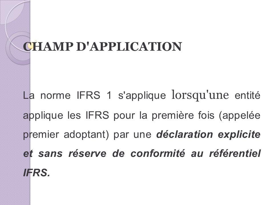 CHAMP D APPLICATION La norme IFRS 1 s applique lorsqu une entité applique les IFRS pour la première fois (appelée premier adoptant) par une déclaration explicite et sans réserve de conformité au référentiel IFRS.