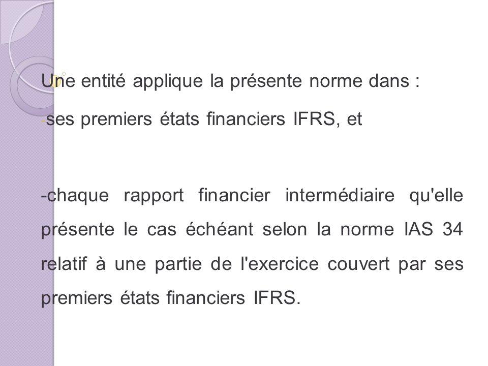 Une entité applique la présente norme dans : - ses premiers états financiers IFRS, et -chaque rapport financier intermédiaire qu elle présente le cas échéant selon la norme IAS 34 relatif à une partie de l exercice couvert par ses premiers états financiers IFRS.