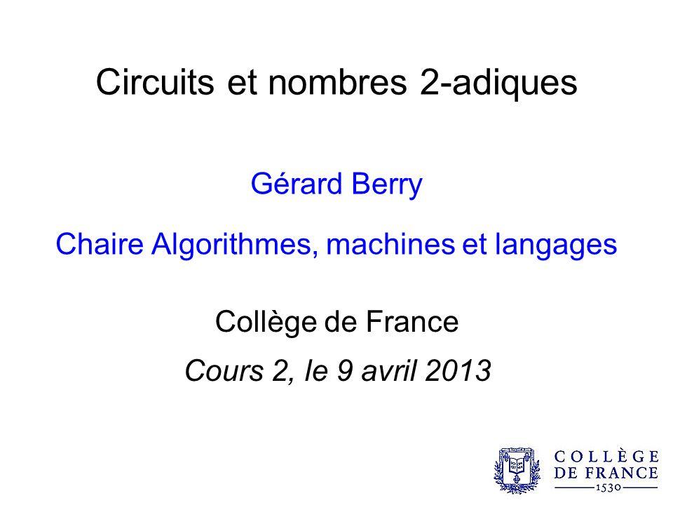 Circuits et nombres 2-adiques Gérard Berry Chaire Algorithmes, machines et langages Collège de France Cours 2, le 9 avril 2013