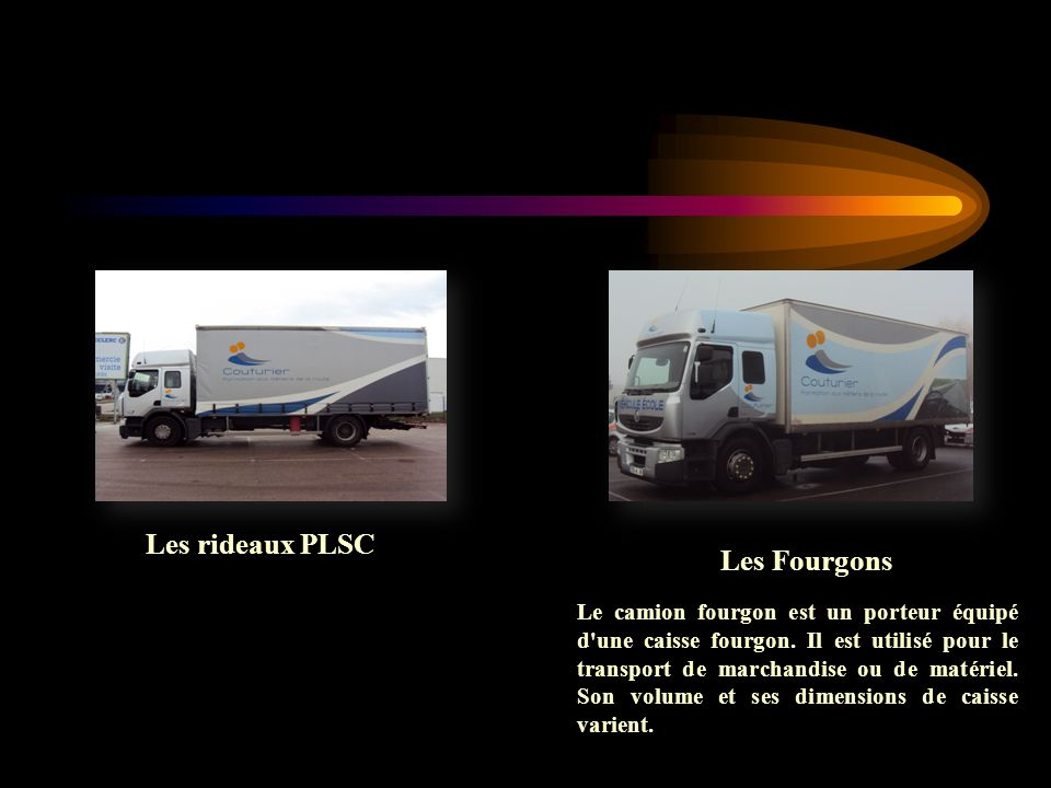 Les rideaux PLSC Les Fourgons Le camion fourgon est un porteur équipé d'une caisse fourgon. Il est utilisé pour le transport de marchandise ou de maté