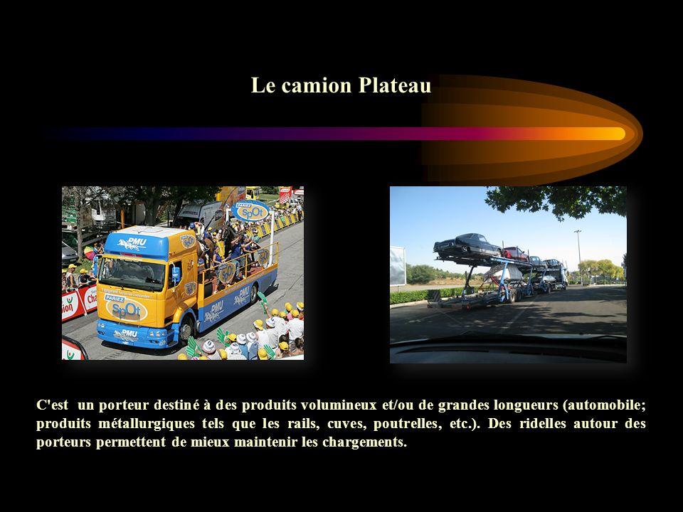 Le camion Plateau C'est un porteur destiné à des produits volumineux et/ou de grandes longueurs (automobile; produits métallurgiques tels que les rail