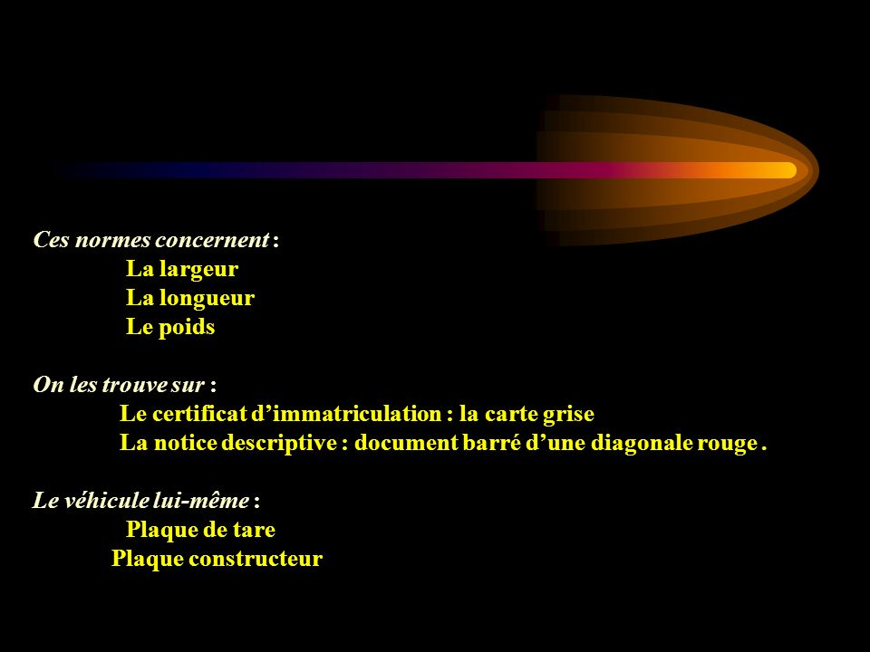 Ces normes concernent : La largeur La largeur La longueur La longueur Le poids Le poids On les trouve sur : Le certificat dimmatriculation : la carte