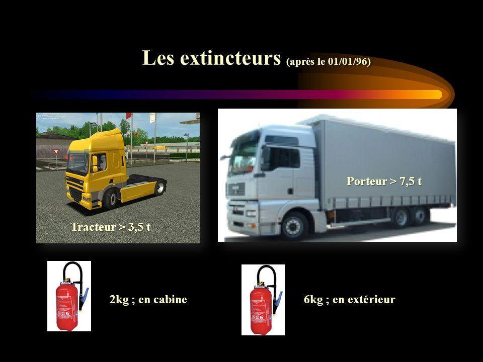 Les extincteurs (après le 01/01/96) 2kg ; en cabine 6kg ; en extérieur Tracteur > 3,5 t Porteur > 7,5 t