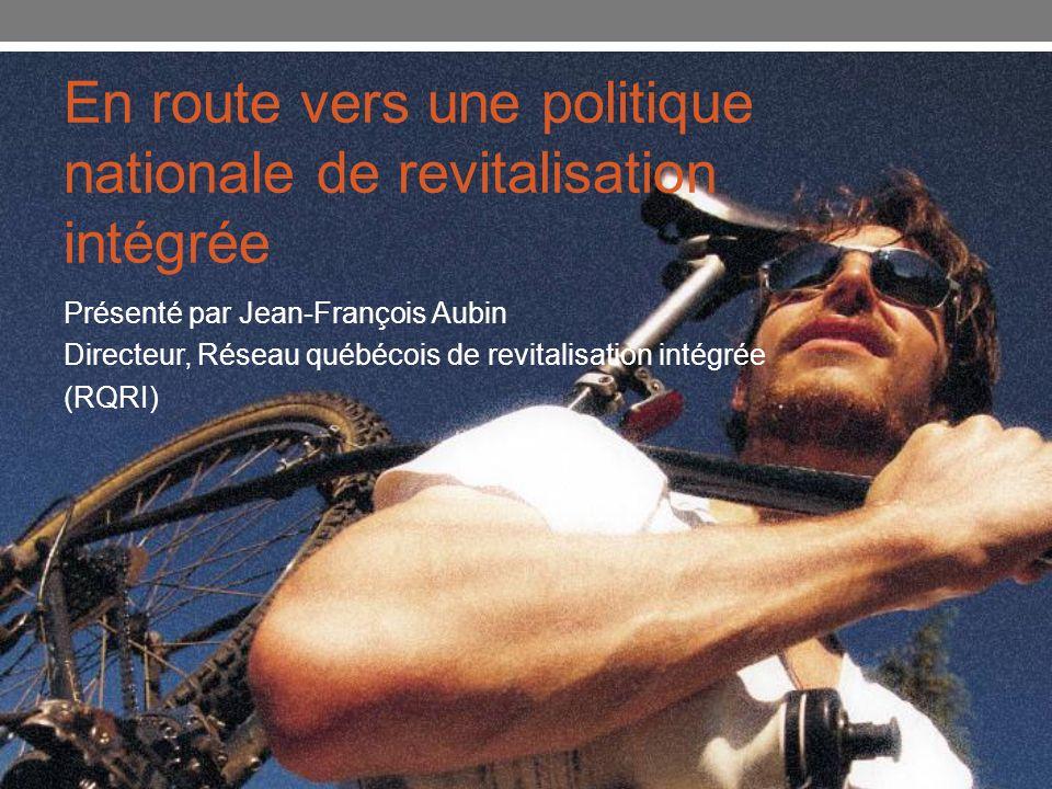 En route vers une politique nationale de revitalisation intégrée Présenté par Jean-François Aubin Directeur, Réseau québécois de revitalisation intégr
