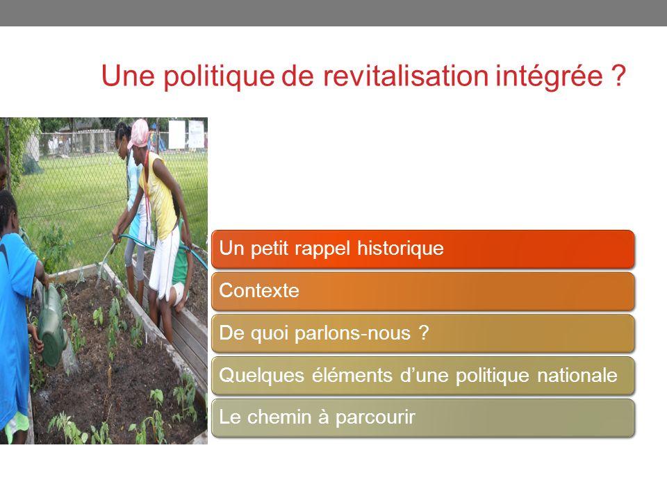 Une politique de revitalisation intégrée ? Un petit rappel historiqueContexteDe quoi parlons-nous ?Quelques éléments dune politique nationaleLe chemin