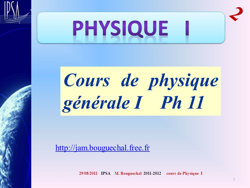 Cours de physique générale I Ph 11 29/08/2011 IPSA M. Bouguechal 2011-2012 cours de Physique I 2 http://jam.bouguechal.free.fr 1