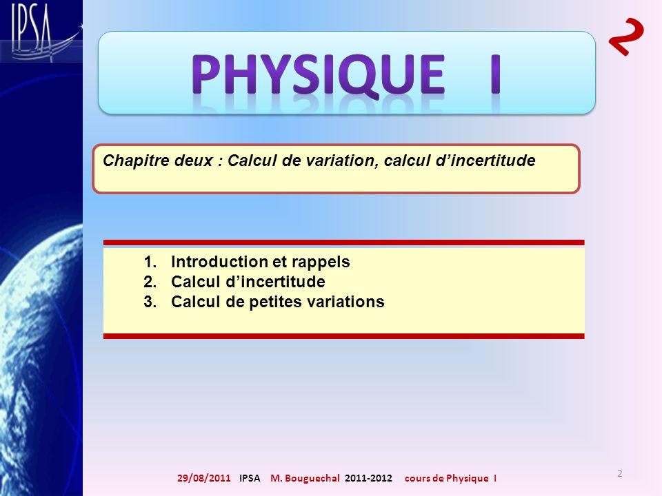 29/08/2011 IPSA M. Bouguechal 2011-2012 cours de Physique I 2 Chapitre deux : Calcul de variation, calcul dincertitude 1. Introduction et rappels 2. C