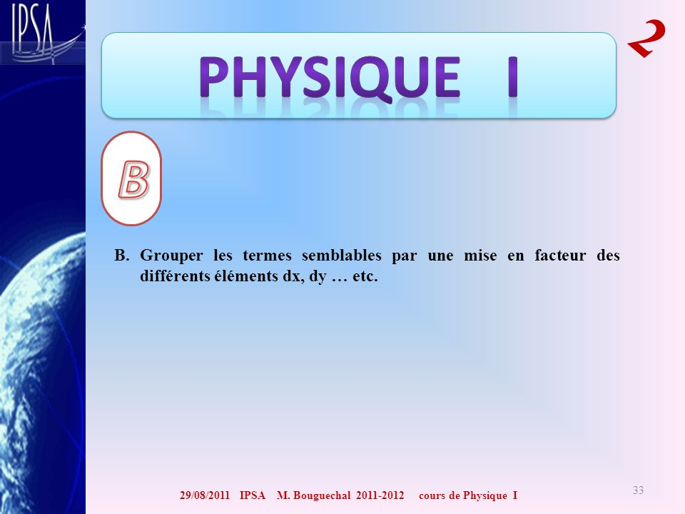 29/08/2011 IPSA M. Bouguechal 2011-2012 cours de Physique I 2 33 B. Grouper les termes semblables par une mise en facteur des différents éléments dx,