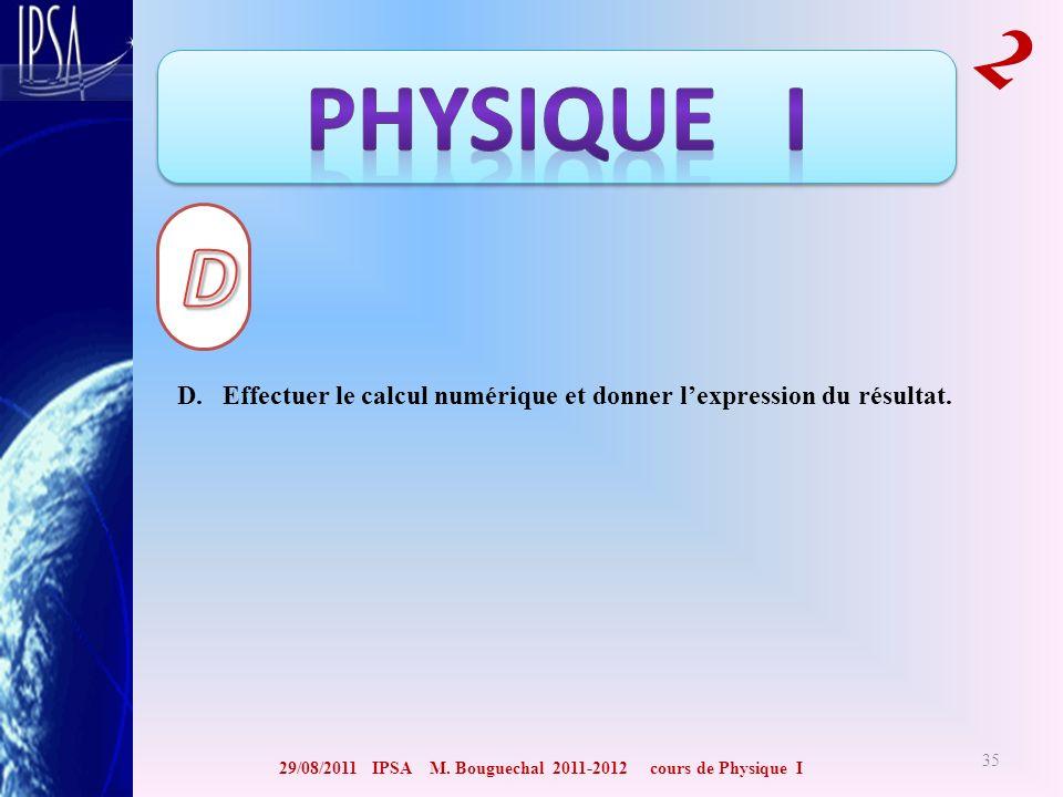 29/08/2011 IPSA M. Bouguechal 2011-2012 cours de Physique I 2 35 D. Effectuer le calcul numérique et donner lexpression du résultat.