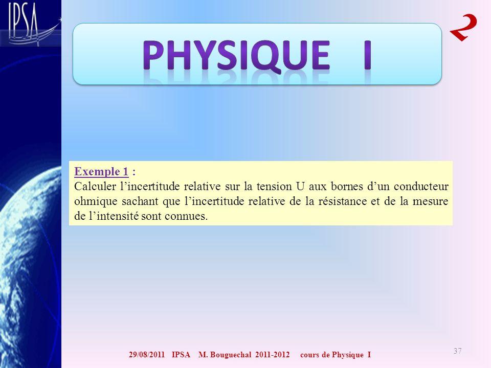 29/08/2011 IPSA M. Bouguechal 2011-2012 cours de Physique I 2 37 Exemple 1 : Calculer lincertitude relative sur la tension U aux bornes dun conducteur