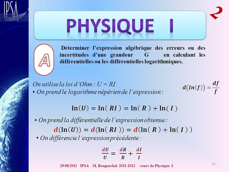 29/08/2011 IPSA M. Bouguechal 2011-2012 cours de Physique I 2 38 Déterminer lexpression algébrique des erreurs ou des incertitudes dune grandeur G en