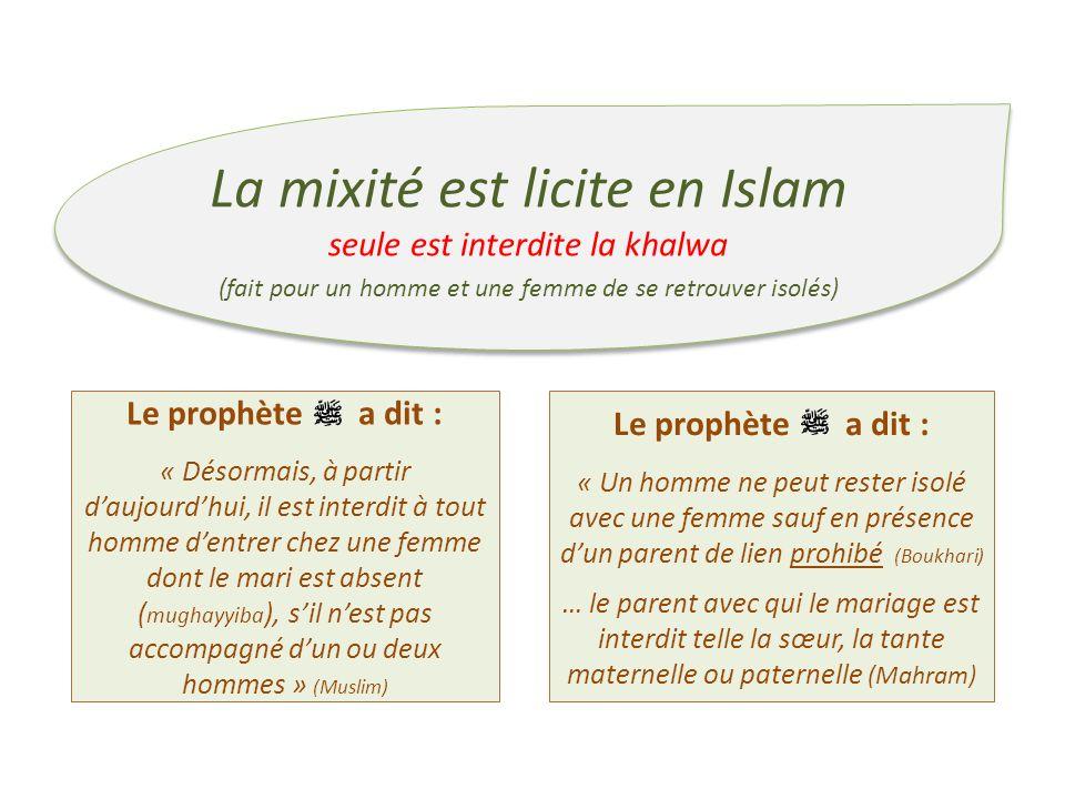 La mixité est licite en Islam seule est interdite la khalwa (fait pour un homme et une femme de se retrouver isolés) La mixité est licite en Islam seu