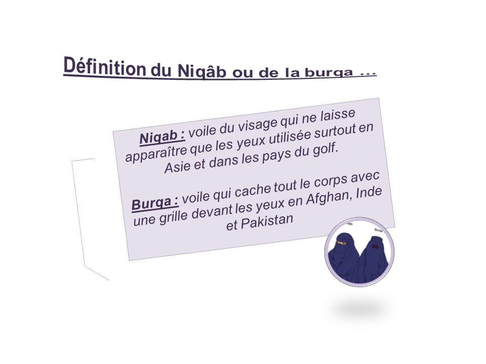 Niqab : voile du visage qui ne laisse apparaître que les yeux utilisée surtout en Asie et dans les pays du golf. Burqa : voile qui cache tout le corps