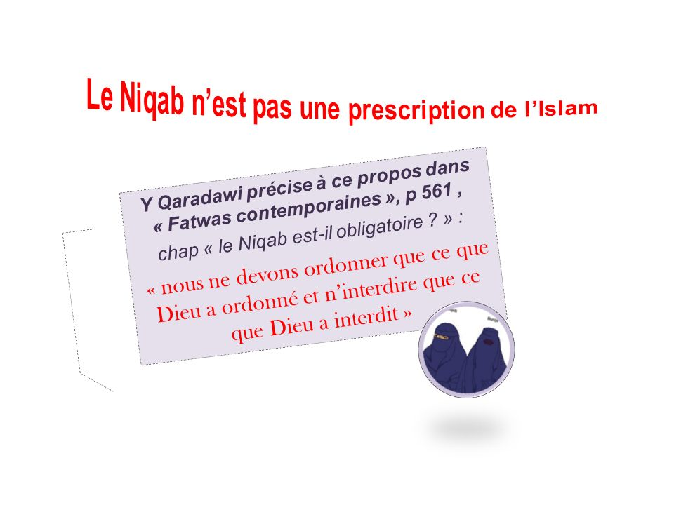 Y Qaradawi précise à ce propos dans « Fatwas contemporaines », p 561, chap « le Niqab est-il obligatoire ? » : « nous ne devons ordonner que ce que Di