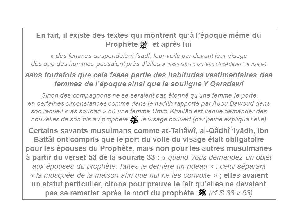 En fait, il existe des textes qui montrent quà lépoque même du Prophète et après lui « des femmes suspendaient (sadl) leur voile par devant leur visag