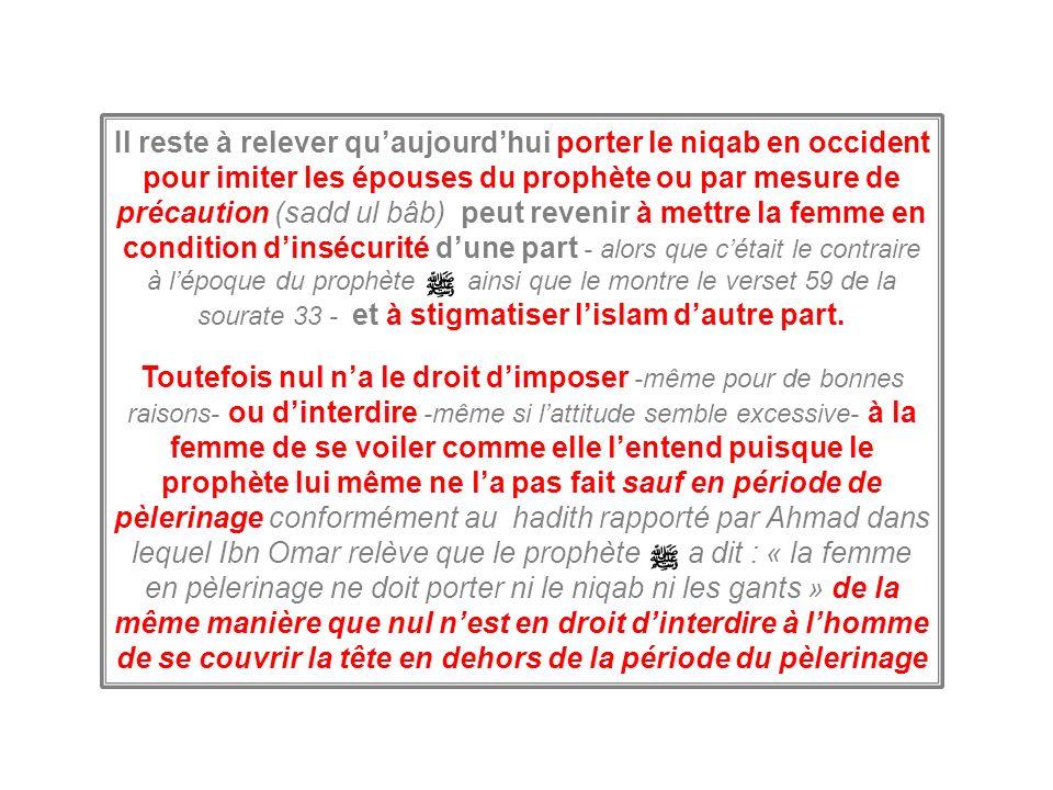 Il reste à relever quaujourdhui porter le niqab en occident pour imiter les épouses du prophète ou par mesure de précaution (sadd ul bâb) peut revenir