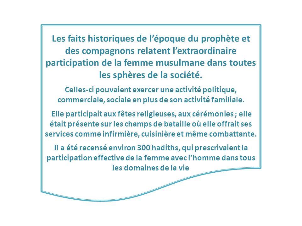 Les faits historiques de lépoque du prophète et des compagnons relatent lextraordinaire participation de la femme musulmane dans toutes les sphères de