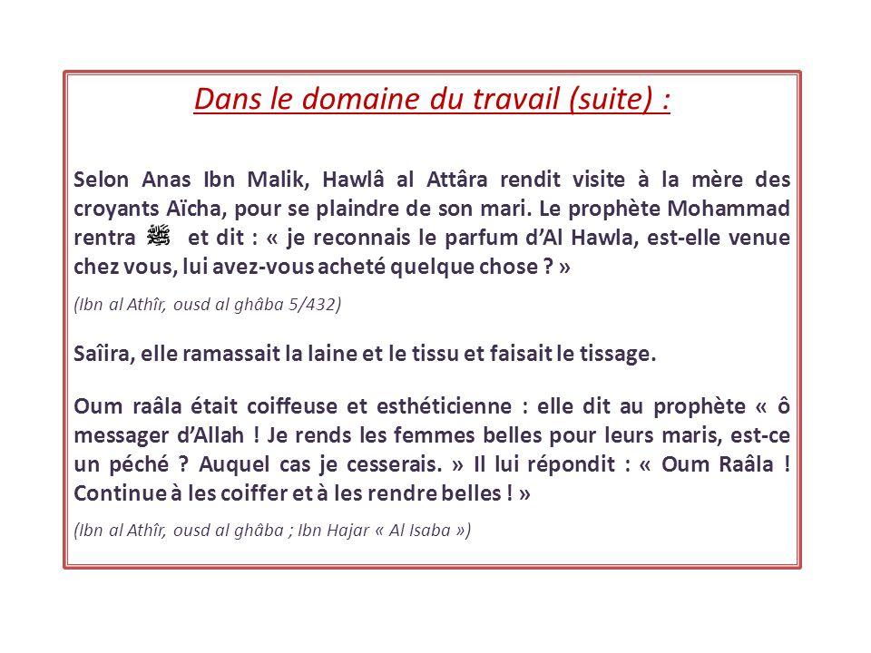 Dans le domaine du travail (suite) : Selon Anas Ibn Malik, Hawlâ al Attâra rendit visite à la mère des croyants Aïcha, pour se plaindre de son mari. L