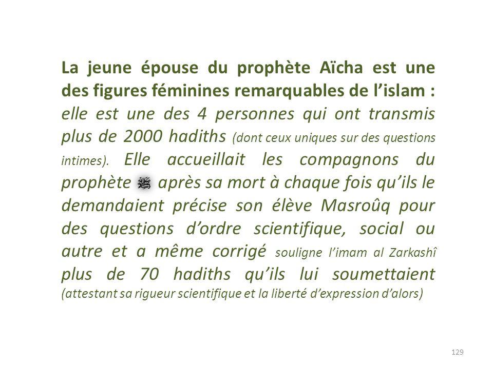 129 La jeune épouse du prophète Aïcha est une des figures féminines remarquables de lislam : elle est une des 4 personnes qui ont transmis plus de 200