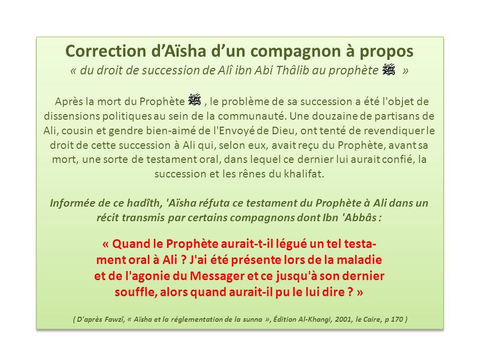 Correction dAïsha dun compagnon à propos « du droit de succession de Alî ibn Abi Thâlib au prophète » Après la mort du Prophète, le problème de sa suc
