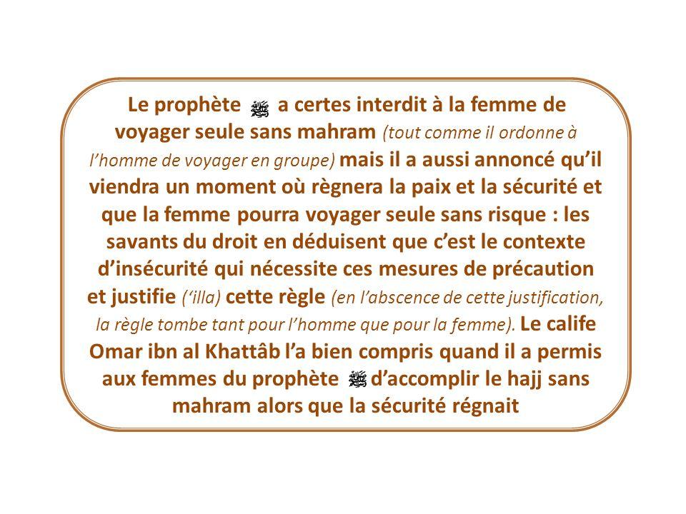 Le prophète a certes interdit à la femme de voyager seule sans mahram (tout comme il ordonne à lhomme de voyager en groupe) mais il a aussi annoncé qu