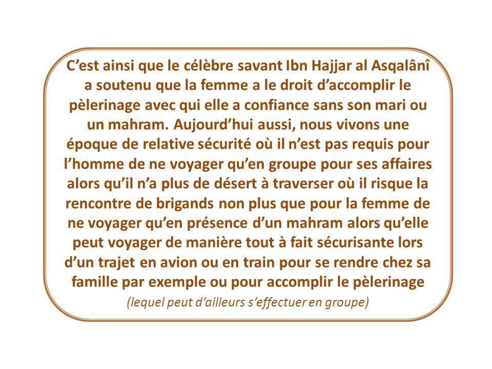Cest ainsi que le célèbre savant Ibn Hajjar al Asqalânî a soutenu que la femme a le droit daccomplir le pèlerinage avec qui elle a confiance sans son