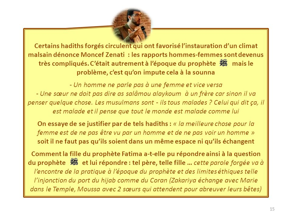 15 Certains hadiths forgés circulent qui ont favorisé linstauration dun climat malsain dénonce Moncef Zenati : les rapports hommes-femmes sont devenus