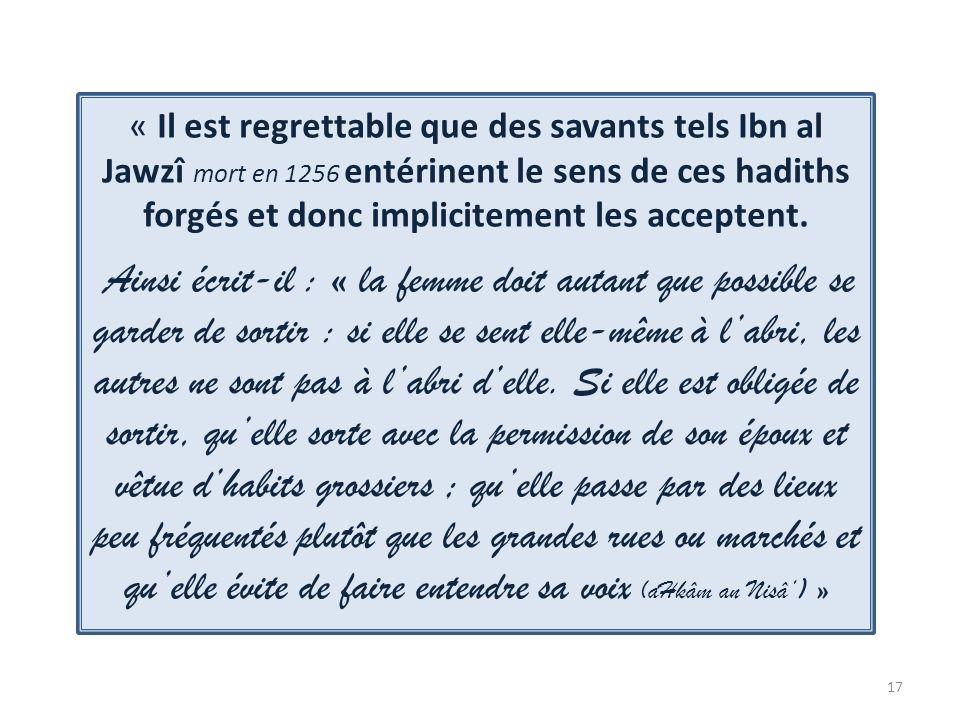 17 « Il est regrettable que des savants tels Ibn al Jawzî mort en 1256 entérinent le sens de ces hadiths forgés et donc implicitement les acceptent. A
