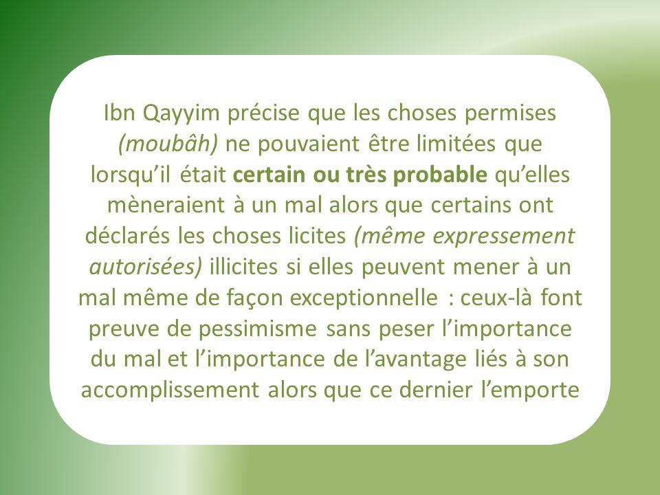 Ibn Qayyim précise que les choses permises (moubâh) ne pouvaient être limitées que lorsquil était certain ou très probable quelles mèneraient à un mal