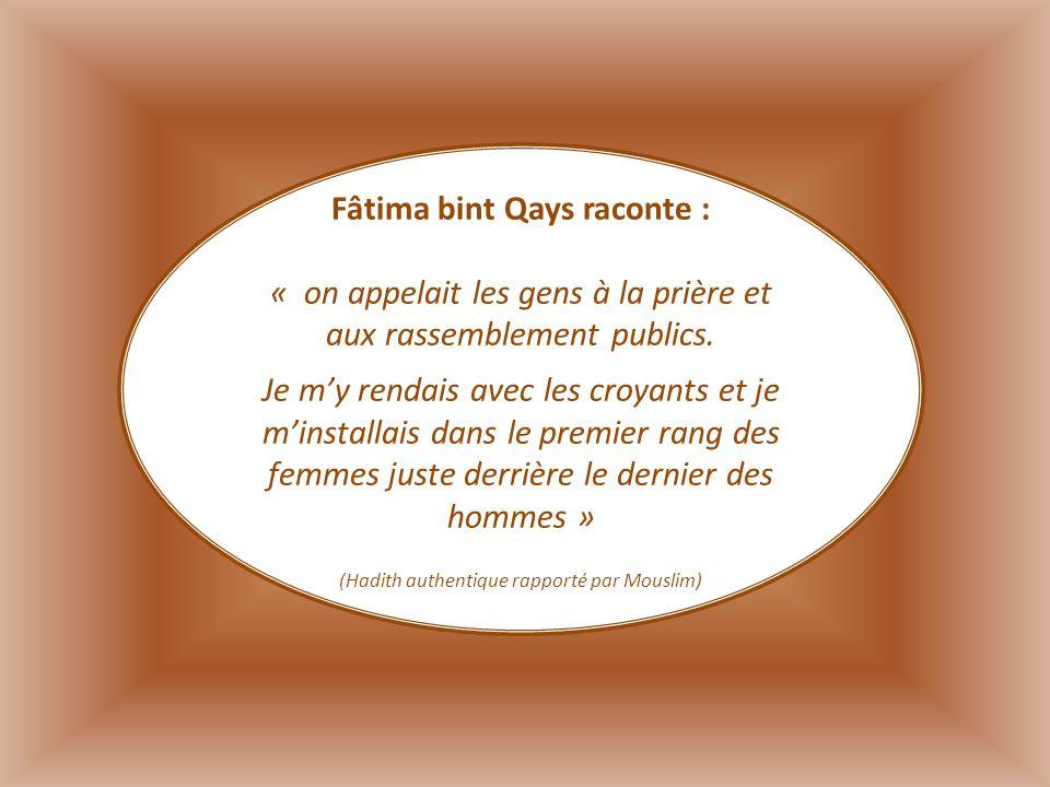 Fâtima bint Qays raconte : « on appelait les gens à la prière et aux rassemblement publics. Je my rendais avec les croyants et je minstallais dans le
