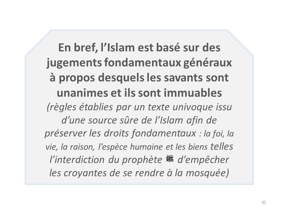 41 En bref, lIslam est basé sur des jugements fondamentaux généraux à propos desquels les savants sont unanimes et ils sont immuables (règles établies