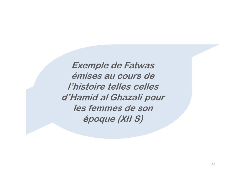 44 Exemple de Fatwas émises au cours de lhistoire telles celles dHamid al Ghazali pour les femmes de son époque (XII S)