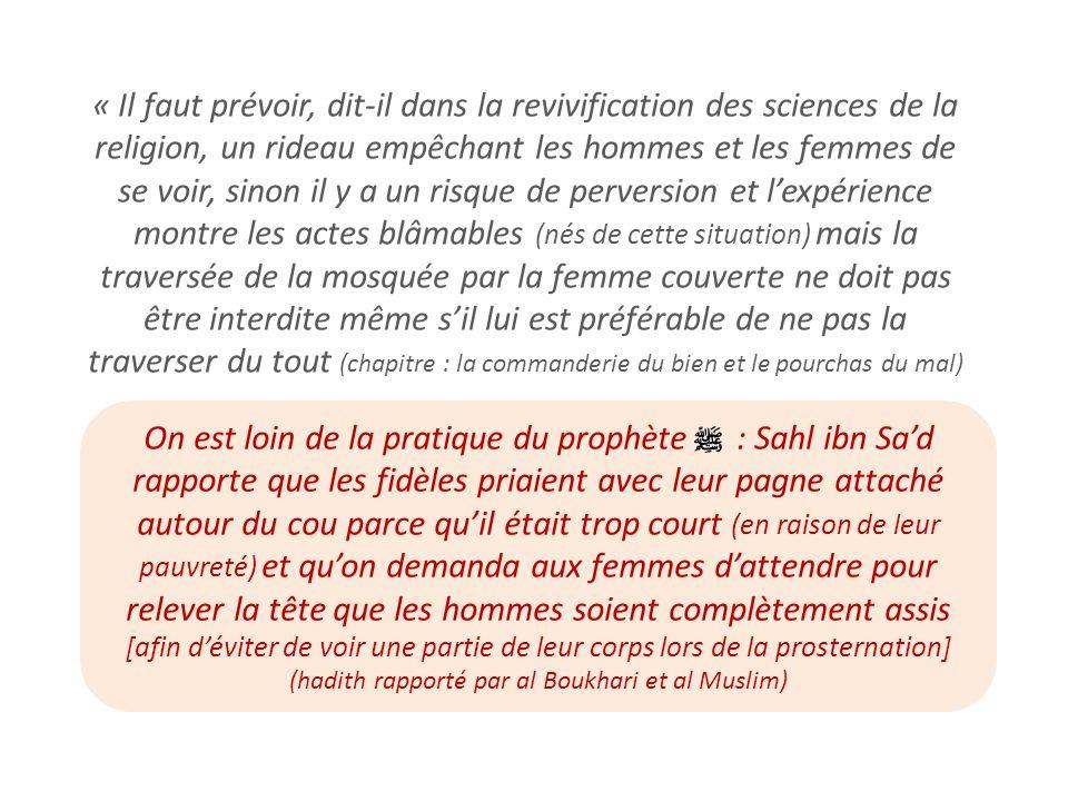 « Il faut prévoir, dit-il dans la revivification des sciences de la religion, un rideau empêchant les hommes et les femmes de se voir, sinon il y a un