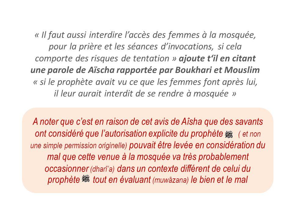 « Il faut aussi interdire laccès des femmes à la mosquée, pour la prière et les séances dinvocations, si cela comporte des risques de tentation » ajou
