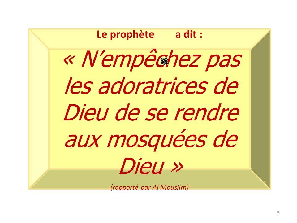 5 Le prophète a dit : « Nempêchez pas les adoratrices de Dieu de se rendre aux mosquées de Dieu » (rapporté par Al Mouslim)