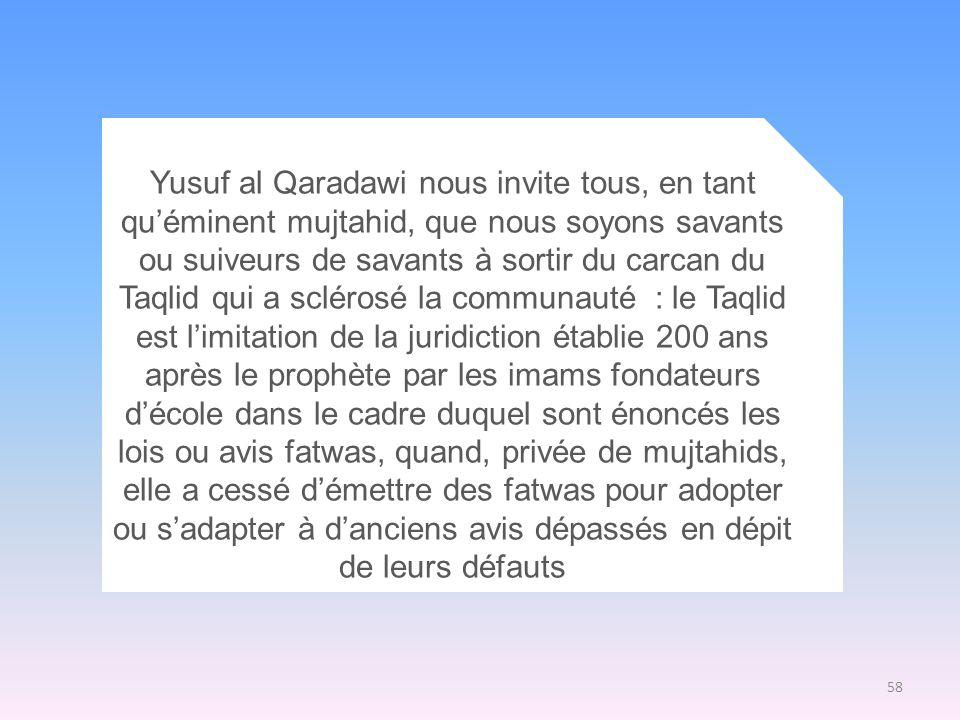 58 Yusuf al Qaradawi nous invite tous, en tant quéminent mujtahid, que nous soyons savants ou suiveurs de savants à sortir du carcan du Taqlid qui a s