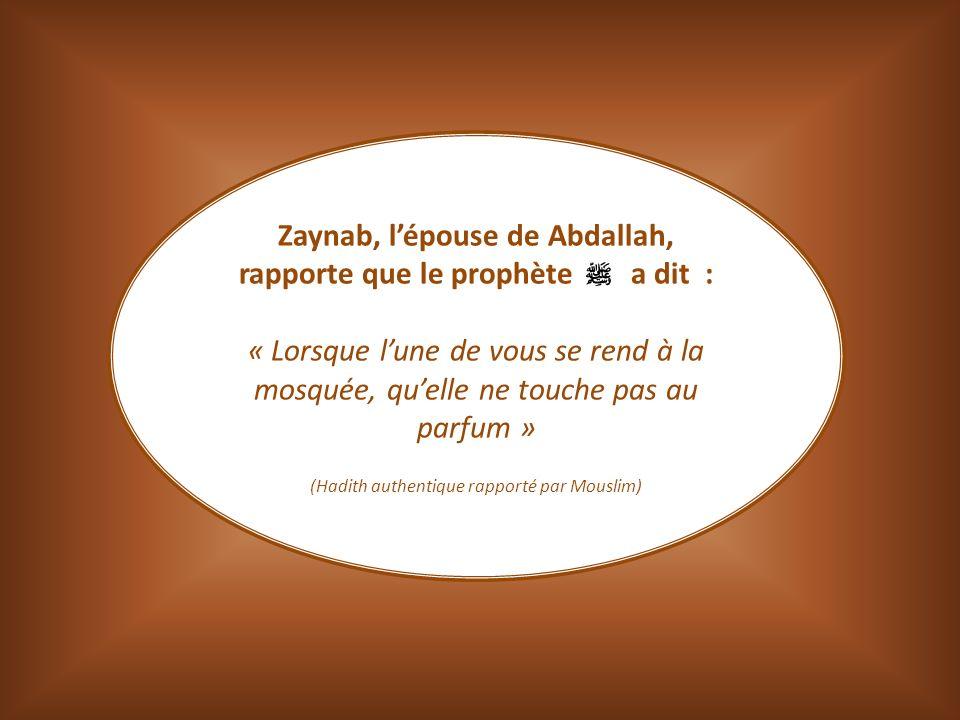 Zaynab, lépouse de Abdallah, rapporte que le prophète a dit : « Lorsque lune de vous se rend à la mosquée, quelle ne touche pas au parfum » (Hadith au