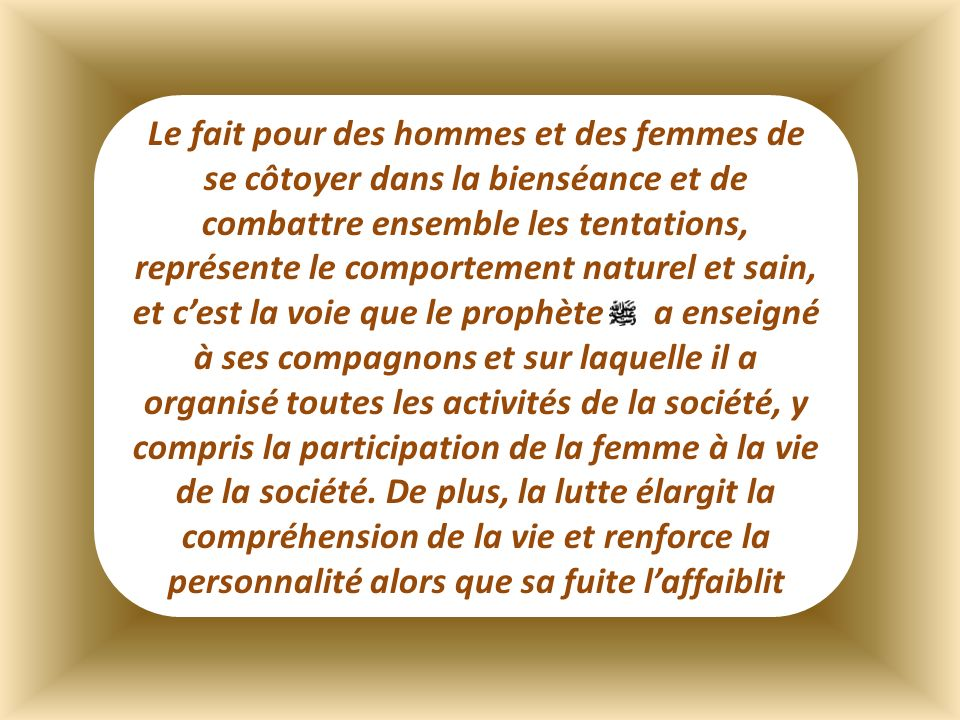 Le fait pour des hommes et des femmes de se côtoyer dans la bienséance et de combattre ensemble les tentations, représente le comportement naturel et