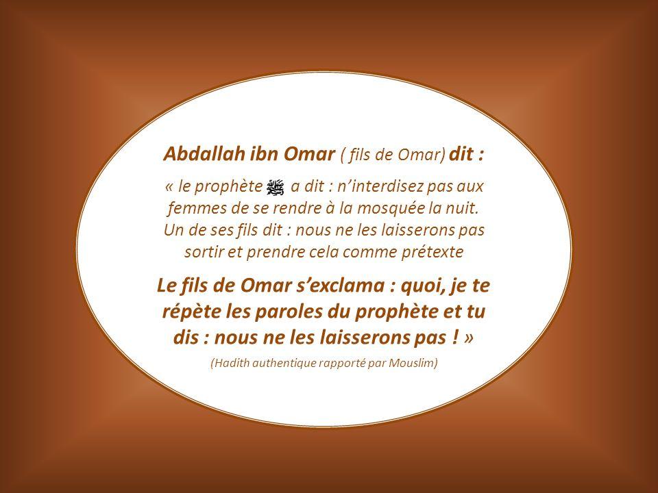 Abdallah ibn Omar ( fils de Omar) dit : « le prophète a dit : ninterdisez pas aux femmes de se rendre à la mosquée la nuit. Un de ses fils dit : nous