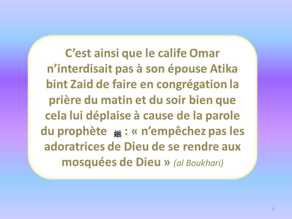 Cest ainsi que le calife Omar ninterdisait pas à son épouse Atika bint Zaid de faire en congrégation la prière du matin et du soir bien que cela lui d