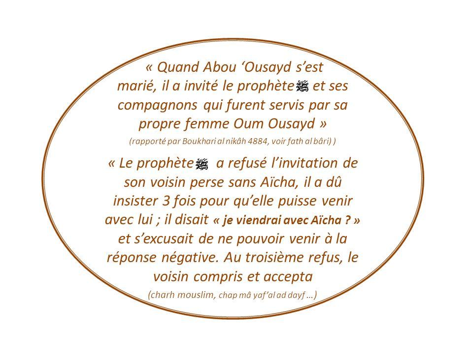 « Quand Abou Ousayd sest marié, il a invité le prophète et ses compagnons qui furent servis par sa propre femme Oum Ousayd » (rapporté par Boukhari al