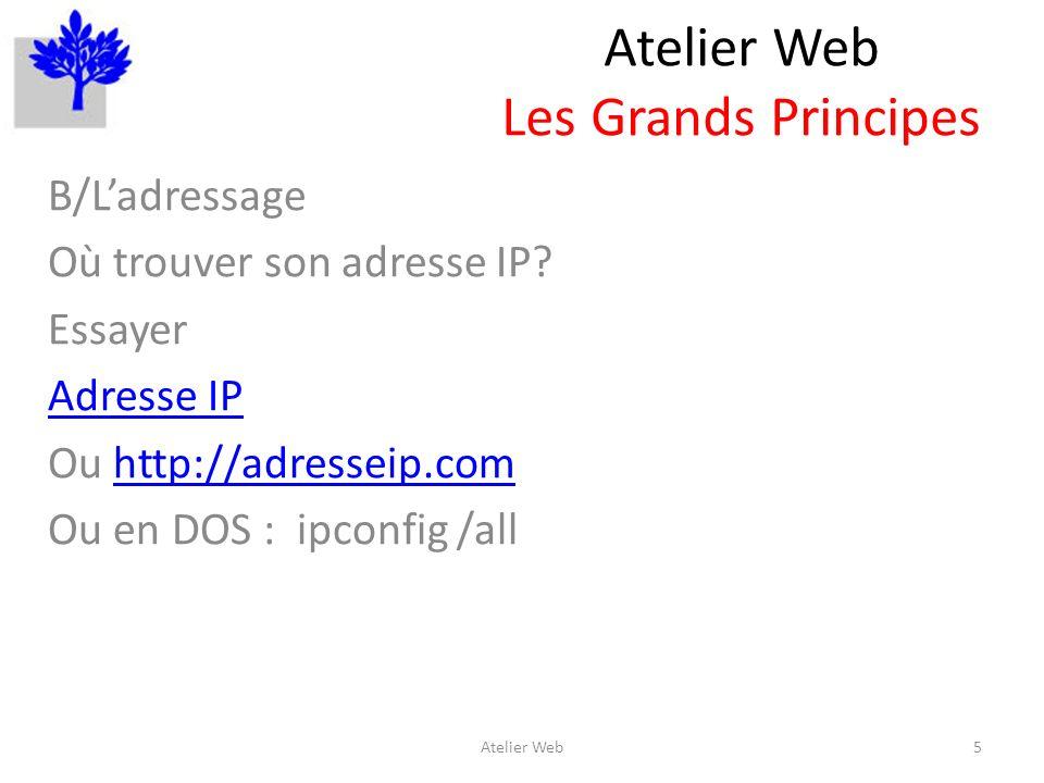 Atelier Web Les Grands Principes B/Ladressage Où trouver son adresse IP? Essayer Adresse IP Ou http://adresseip.comhttp://adresseip.com Ou en DOS : ip